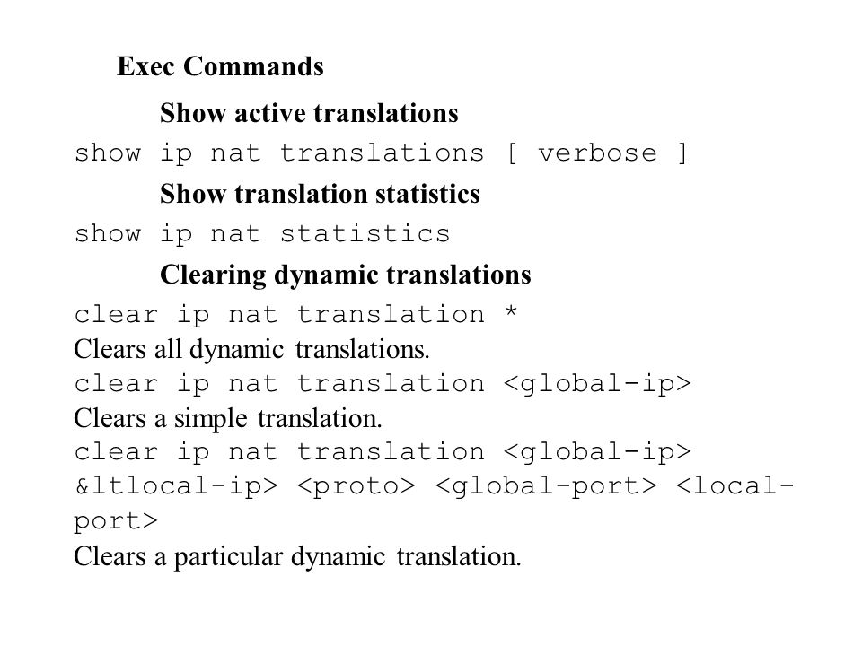 Exec Commands Show active translations. show ip nat translations [ verbose ] Show translation statistics.
